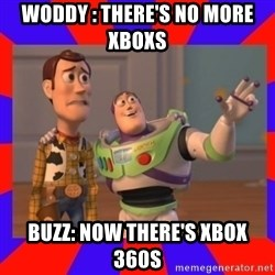 Everywhere - WODDY : THERE'S NO MORE XBOXS  BUZZ: NOW THERE'S XBOX 360S