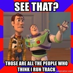 Everywhere - SEE THAT?  THOSE ARE ALL THE PEOPLE WHO THINK I RUN TRACK