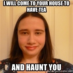 Scary b*tch. - I WILL COME TO YOUR HOUSE TO HAVE TEA AND HAUNT YOU