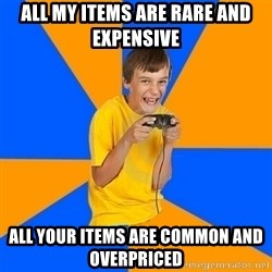 Annoying Gamer Kid - all my items are rare and expensive all your items are common and overpriced