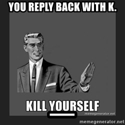 kill yourself guy - You reply back with K. _