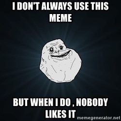 Forever Alone - i don't always use this meme but when i do , nobody likes it