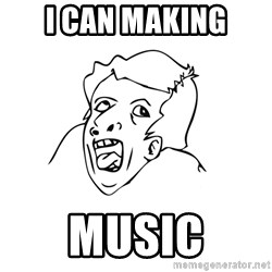 genius rage meme - I can making Music
