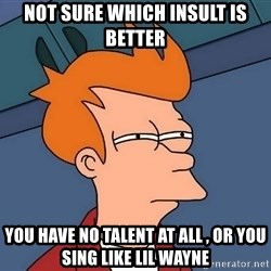 Futurama Fry - not sure which insult is better you have no talent at all , or you sing like lil wayne