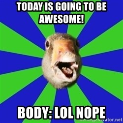 Fibromyalgia Duck - today is going to be awesome!      body: lol nope