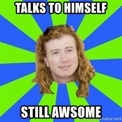 dave mustaine - talks to himself still awsome