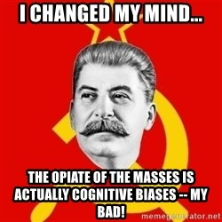 Stalin Says - I changed my mind... the opiate of the masses is actually cognitive biases -- my bad!
