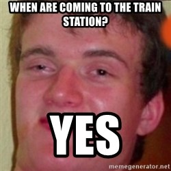 highguy - when are coming to the train station? Yes