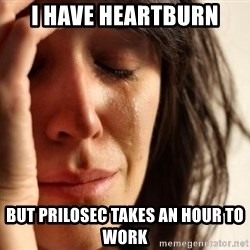 First World Problems - i have heartburn but prilosec takes an hour to work