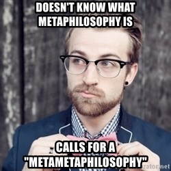 "Scumbag Analytic Philosopher - doesn't know what metaphilosophy is calls for a ""metametaphilosophy"""