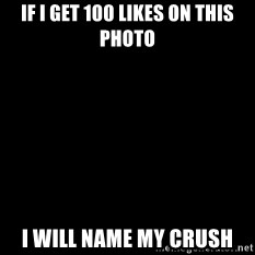 Blackscreen - if i get 100 likes on this photo i will name my crush