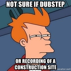 Futurama Fry - Not sure if dubstep or recording of a construction site