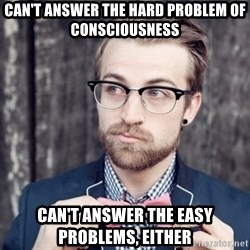 Scumbag Analytic Philosopher - can't answer the hard problem of consciousness can't answer the easy problems, either