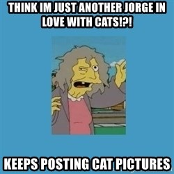 crazy cat lady simpsons - think im just another jorge in love with cats!?! keeps posting cat pictures