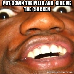 Wow Black Guy - Put down the pizza AND  GIVE ME THE CHICKEN