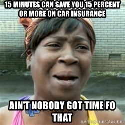 Ain't Nobody got time fo that - 15 minutes can save you 15 percent or more on car insurance ain't nobody got time fo that