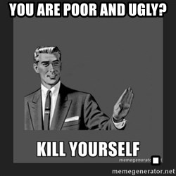 kill yourself guy - You are poor and ugly?                      .