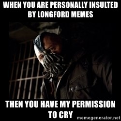 Bane Meme - When you are personally insulted by longford memes then you have my permission to cry