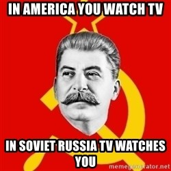 Stalin Says - in america you watch TV iN Soviet russia TV watches you