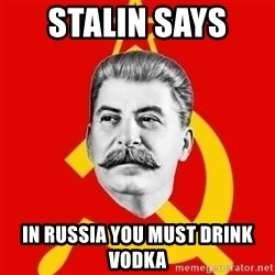 Stalin Says - STALIN SAYS  IN RUSSIA YOU MUST DRINK VODKA