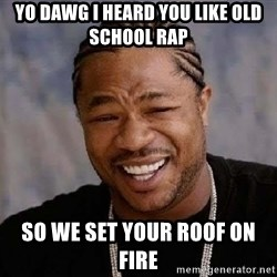 Yo Dawg - yo dawg i heard you like old school rap so we set your roof on fire