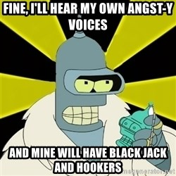 Bender IMHO - Fine, I'll hear my own ANGST-Y voices and mine will have black jack and hookers