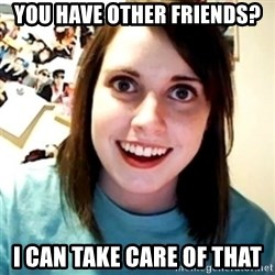 Overly Obsessed Girlfriend - you have other friends? i can take care of that
