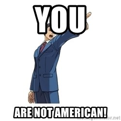 OBJECTION - YOU ARE NOT AMERICAN!