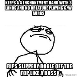 Fuck Yeah - Keeps a 4 enchantment hand with 3 lands and no creature playing g/w Auras   RIPS SLIPPERY BOGLE OFF THE TOP LIKE A BOSS