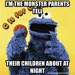 cookie monster  - I'm the monster pareNts tell Their children about at night