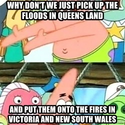 Push it Somewhere Else Patrick - Why don't we just PIck up the floods in QUEENS LAND  And put them Onto the fires in Victoria and new south Wales
