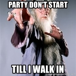 Dumbledore - Party don't start till I walk in