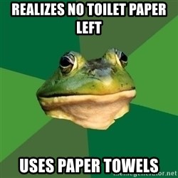 Foul Bachelor Frog - realizes no toilet paper left uses paper towels
