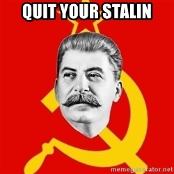 Stalin Says - quit your stalin