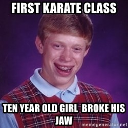 Bad Luck Brian - first karate class  ten year old girl  broke his jaw