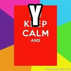 Keep calm and - Y