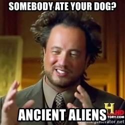 ancient alien guy - SOMEBODY ATE YOUR DOG? ANCIENT ALIENS