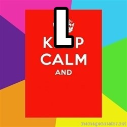 Keep calm and - L
