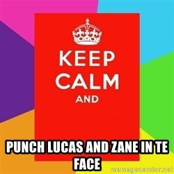 Keep calm and -  PUNCH LUCAS AND ZANE IN TE FACE