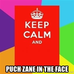 Keep calm and -  PUCH ZANE IN THE FACE