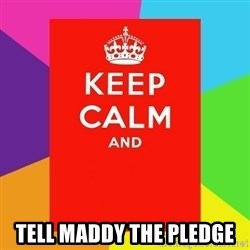 Keep calm and -  TELL MADDY THE PLEDGE