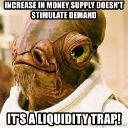 Its A Trap - Increase in money supply doesn't stimulate demand it's a liquidity trap!