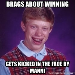 Bad Luck Brian - Brags about winning gets kicked in the face by manni