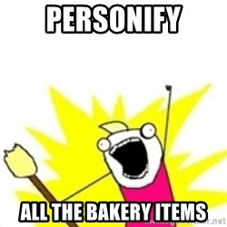 x all the y - personify all the bakery items