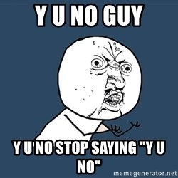 "Y U No - Y u no guy Y U NO STOP SAYING ""Y U NO"""