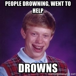 Bad Luck Brian - PEOPLE DROWNING, WENT TO HELP DROWNS