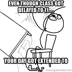 Desk Flip Rage Guy - Even though class got delayed to 11..... Your day got extended to 4.....-_-