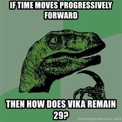 Philosoraptor - If time moves progressively forward then How does vika remain 29?