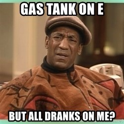 Bill Cosby WTF? - Gas tank on E But all dranks on me?