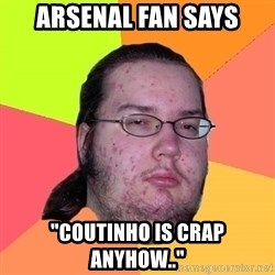 "Butthurt Dweller - Arsenal fan says ""coutinho is crap anyhow.."""